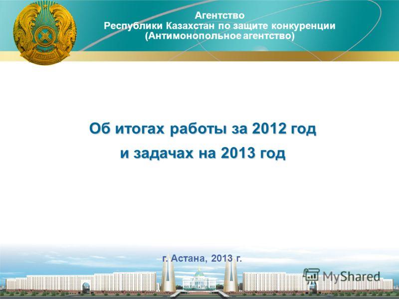Агентство Республики Казахстан по защите конкуренции (Антимонопольное агентство) 1 –г. Астана, 2013 г. Об итогах работы за 2012 год и задачах на 2013 год