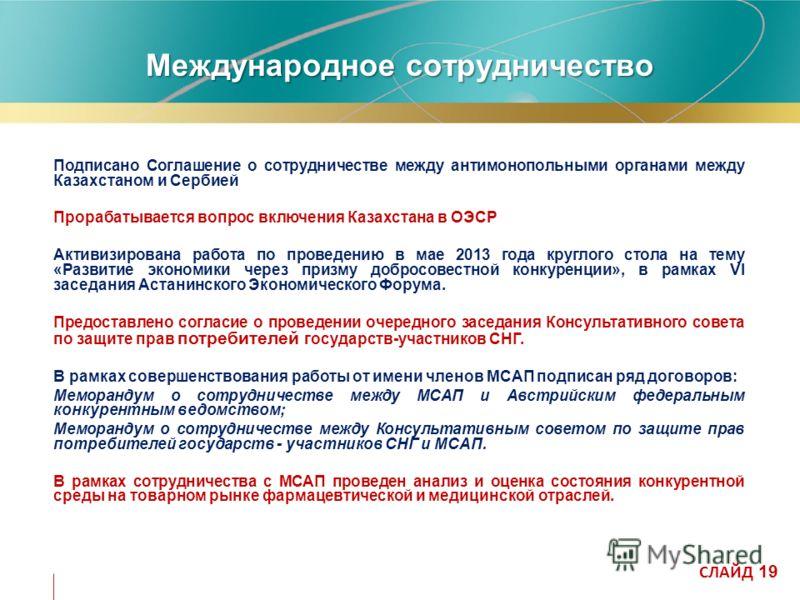 Международное сотрудничество Подписано Соглашение о сотрудничестве между антимонопольными органами между Казахстаном и Сербией Прорабатывается вопрос включения Казахстана в ОЭСР Активизирована работа по проведению в мае 2013 года круглого стола на те