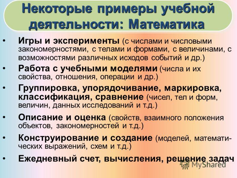 Некоторые примеры учебной деятельности: Математика Некоторые примеры учебной деятельности: Математика Игры и эксперименты (с числами и числовыми закономерностями, с телами и формами, с величинами, с возможностями различных исходов событий и др.) Рабо