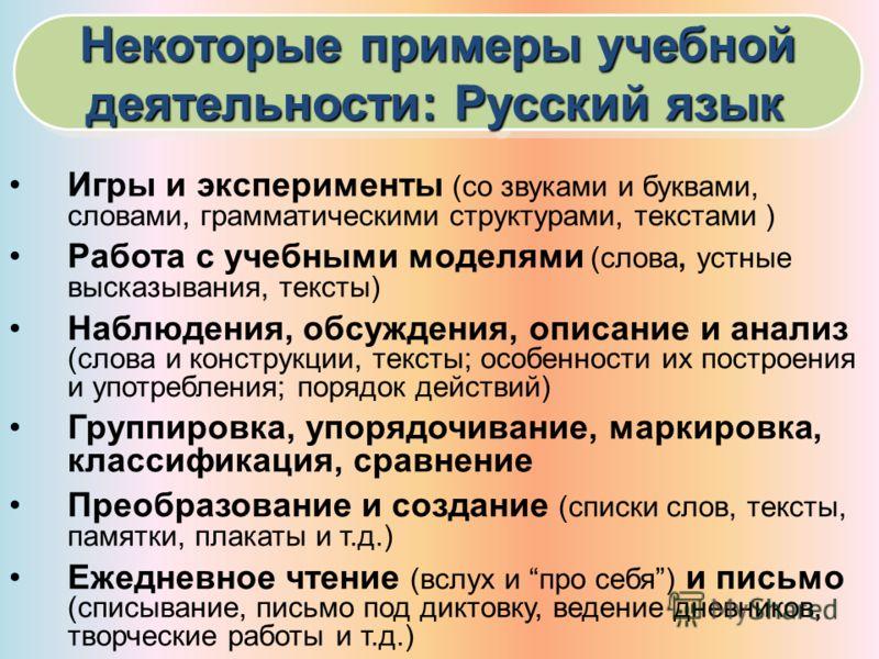 Некоторые примеры учебной деятельности: Русский язык Некоторые примеры учебной деятельности: Русский язык Игры и эксперименты (со звуками и буквами, словами, грамматическими структурами, текстами ) Работа с учебными моделями (слова, устные высказыван