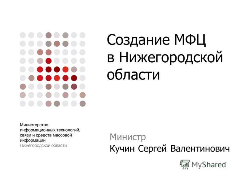 Создание МФЦ в Нижегородской области Министр Кучин Сергей Валентинович