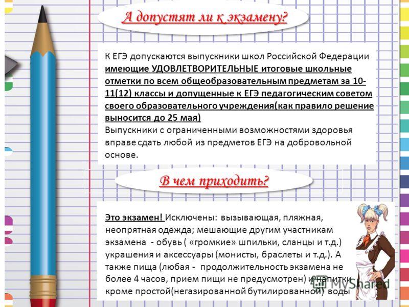 К ЕГЭ допускаются выпускники школ Российской Федерации имеющие УДОВЛЕТВОРИТЕЛЬНЫЕ итоговые школьные отметки по всем общеобразовательным предметам за 10- 11(12) классы и допущенные к ЕГЭ педагогическим советом своего образовательного учреждения(как пр