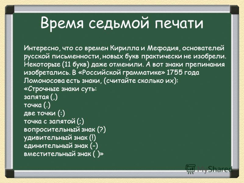 Время седьмой печати Интересно, что со времен Кирилла и Мефодия, основателей русской письменности, новых букв практически не изобрели. Некоторые (11 букв) даже отменили. А вот знаки препинания изобретались. В «Российской грамматике» 1755 года Ломонос