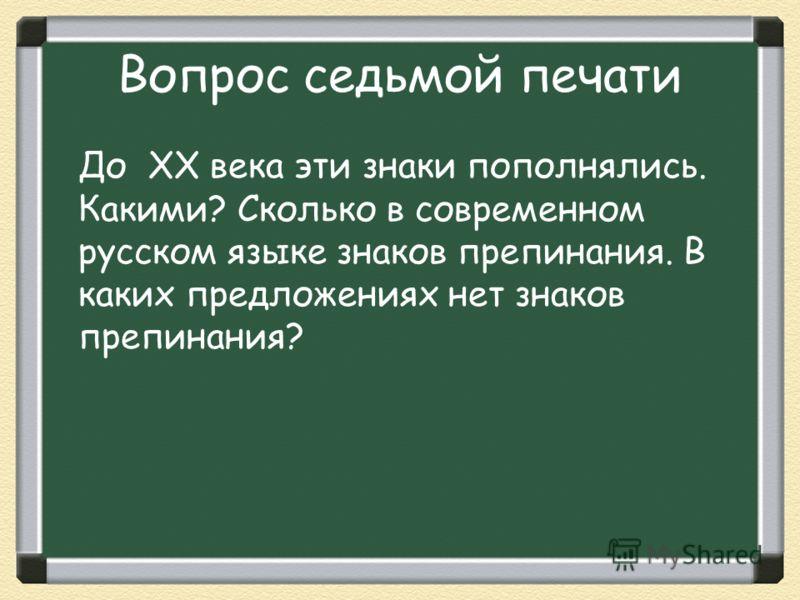 Вопрос седьмой печати До XX века эти знаки пополнялись. Какими? Сколько в современном русском языке знаков препинания. В каких предложениях нет знаков препинания?