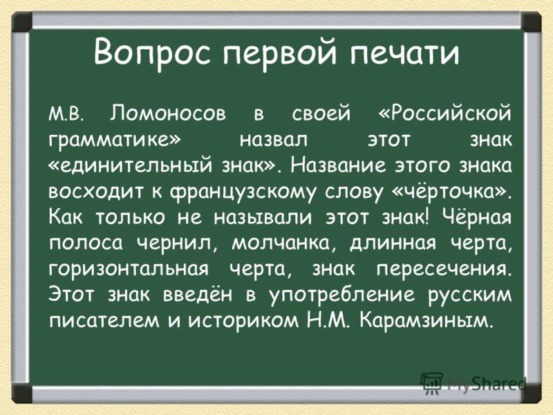Вопрос первой печати М.В. Ломоносов в своей «Российской грамматике» назвал этот знак «единительный знак». Название этого знака восходит к французскому слову «чёрточка». Как только не называли этот знак! Чёрная полоса чернил, молчанка, длинная черта,