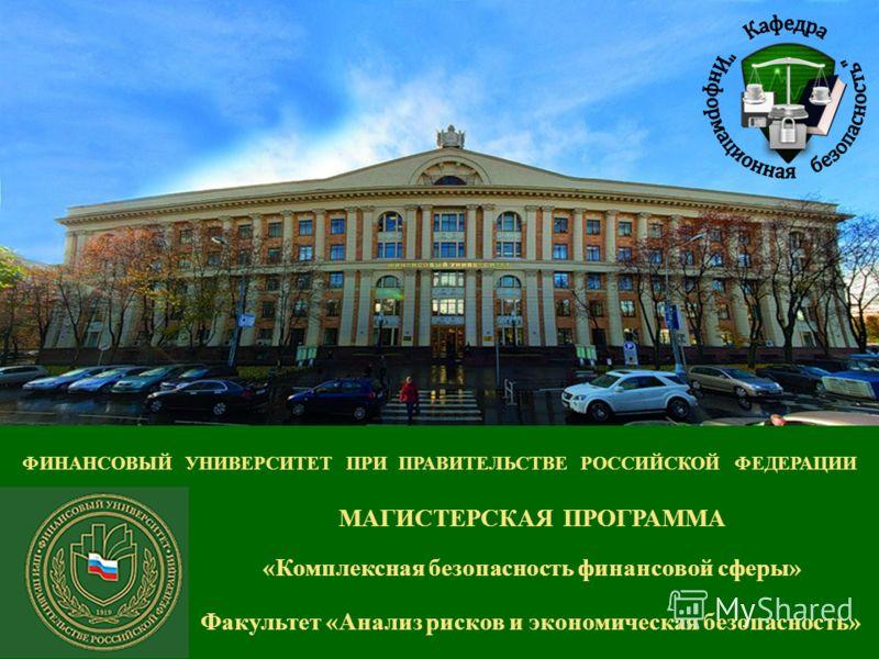 ФИНАНСОВЫЙ УНИВЕРСИТЕТ ПРИ ПРАВИТЕЛЬСТВЕ РОССИЙСКОЙ ФЕДЕРАЦИИ Факультет «Анализ рисков и экономическая безопасность» МАГИСТЕРСКАЯ ПРОГРАММА «Комплексная безопасность финансовой сферы»