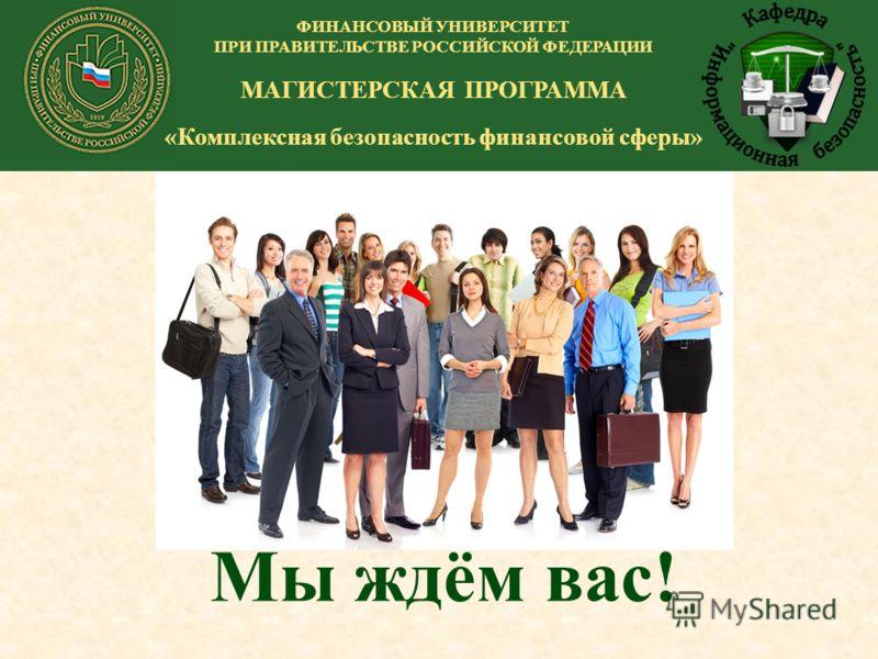 Мы ждём вас! ФИНАНСОВЫЙ УНИВЕРСИТЕТ ПРИ ПРАВИТЕЛЬСТВЕ РОССИЙСКОЙ ФЕДЕРАЦИИ МАГИСТЕРСКАЯ ПРОГРАММА «Комплексная безопасность финансовой сферы»