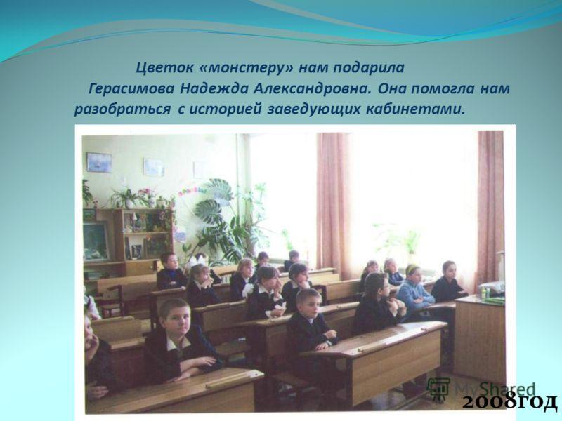 Цветок «монстеру» нам подарила Герасимова Надежда Александровна. Она помогла нам разобраться с историей заведующих кабинетами. 2008год