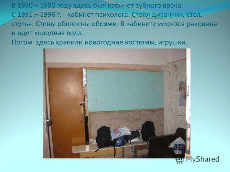 В 1980 – 1990 году здесь был кабинет зубного врача. С 1991 – 1996 г.- кабинет психолога. Стоял диванчик, стол, стулья. Стены обклеены обоями. В кабинете имеется раковина и идет холодная вода. Потом здесь хранили новогодние костюмы, игрушки.