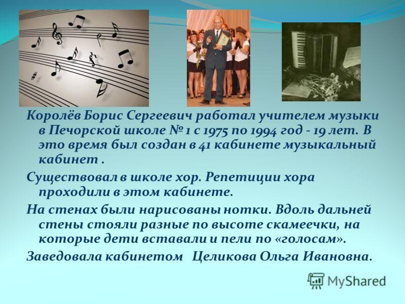 Королёв Борис Сергеевич работал учителем музыки в Печорской школе 1 с 1975 по 1994 год - 19 лет. В это время был создан в 41 кабинете музыкальный кабинет. Существовал в школе хор. Репетиции хора проходили в этом кабинете. На стенах были нарисованы но