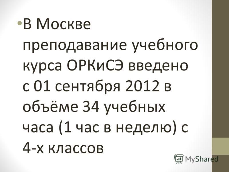 В Москве преподавание учебного курса ОРКиСЭ введено с 01 сентября 2012 в объёме 34 учебных часа (1 час в неделю) с 4-х классов