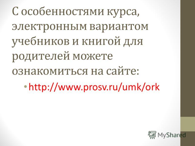 С особенностями курса, электронным вариантом учебников и книгой для родителей можете ознакомиться на сайте: http://www.prosv.ru/umk/ork