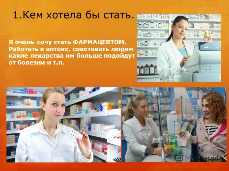 1.Кем хотела бы стать. Я очень хочу стать ФАРМАЦЕВТОМ. Работать в аптеке, советовать людям какие лекарства им больше подойдут от болезни и т.п.