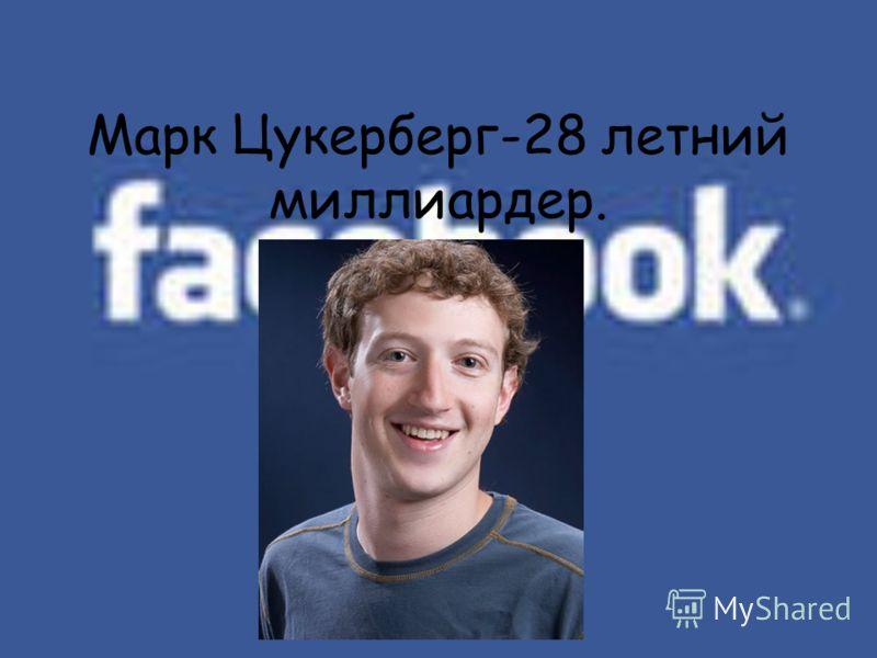 Марк Цукерберг-28 летний миллиардер.