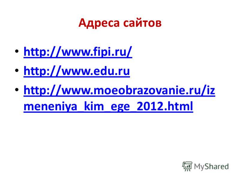 Адреса сайтов http://www.fipi.ru/ http://www.edu.ru http://www.moeobrazovanie.ru/iz meneniya_kim_ege_2012.html http://www.moeobrazovanie.ru/iz meneniya_kim_ege_2012.html