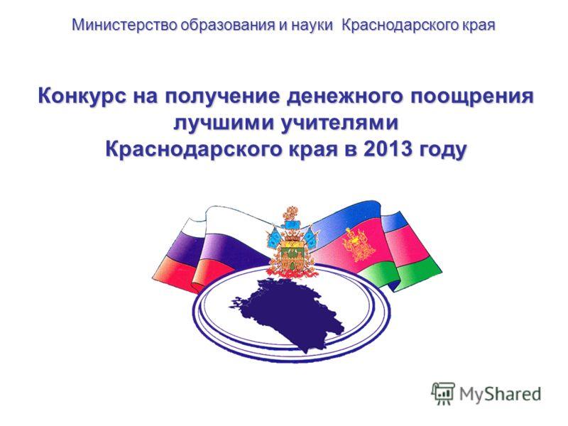 Конкурс на получение денежного поощрения лучшими учителями Краснодарского края в 2013 году Министерство образования и науки Краснодарского края