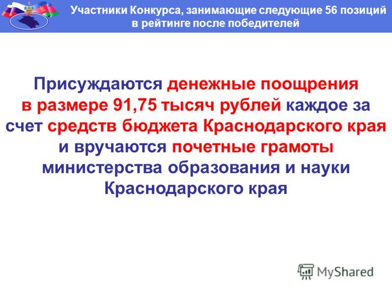 Участники Конкурса, занимающие следующие 56 позиций в рейтинге после победителей Присуждаются денежные поощрения в размере 91,75 тысяч рублей каждое за счет средств бюджета Краснодарского края и вручаются почетные грамоты министерства образования и н