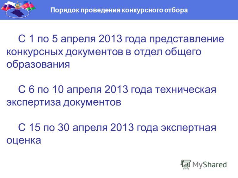 Порядок проведения конкурсного отбора С 1 по 5 апреля 2013 года представление конкурсных документов в отдел общего образования С 6 по 10 апреля 2013 года техническая экспертиза документов С 15 по 30 апреля 2013 года экспертная оценка