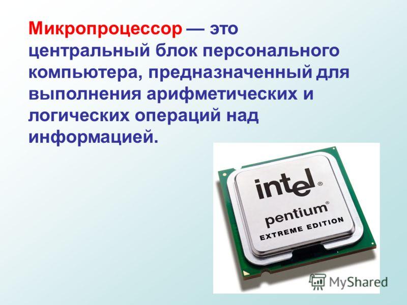 Микропроцессор это центральный блок персонального компьютера, предназначенный для выполнения арифметических и логических операций над информацией.