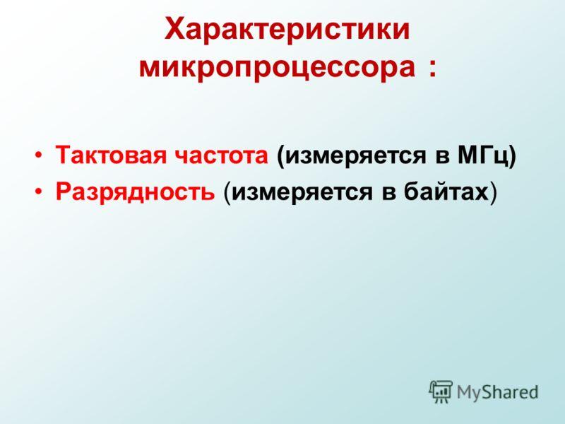 Характеристики микропроцессора : Тактовая частота (измеряется в МГц) Разрядность (измеряется в байтах)