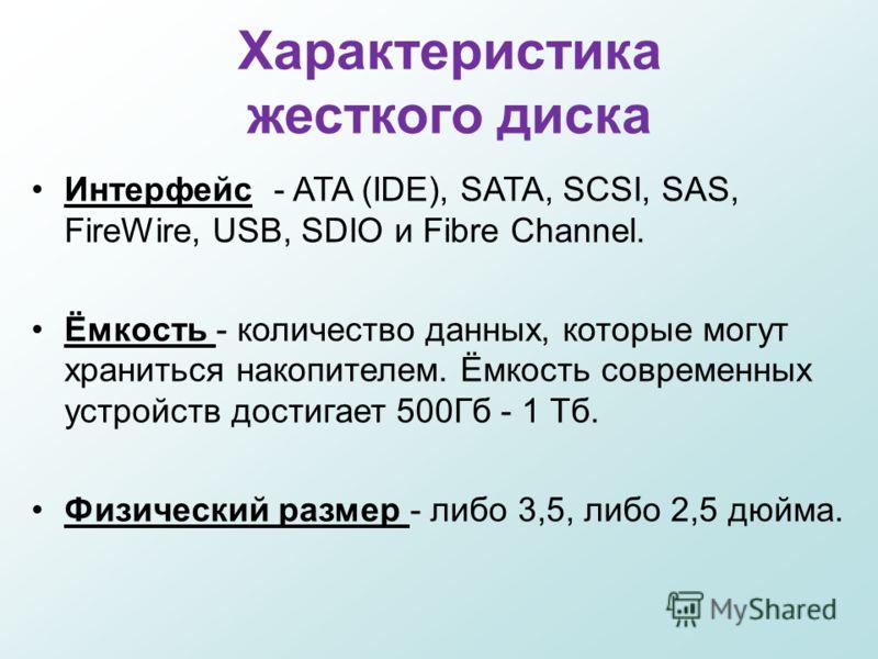 Характеристика жесткого диска Интерфейс - ATA (IDE), SATA, SCSI, SAS, FireWire, USB, SDIO и Fibre Channel. Ёмкость - количество данных, которые могут храниться накопителем. Ёмкость современных устройств достигает 500Гб - 1 Тб. Физический размер - либ