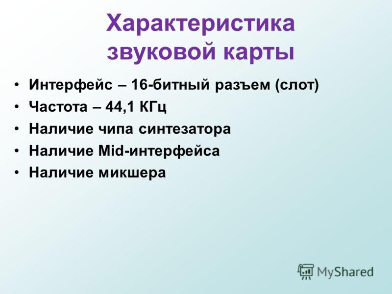 Характеристика звуковой карты Интерфейс – 16-битный разъем (слот) Частота – 44,1 КГц Наличие чипа синтезатора Наличие Mid-интерфейса Наличие микшера