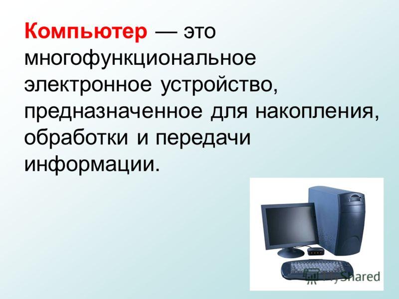 Компьютер это многофункциональное электронное устройство, предназначенное для накопления, обработки и передачи информации.
