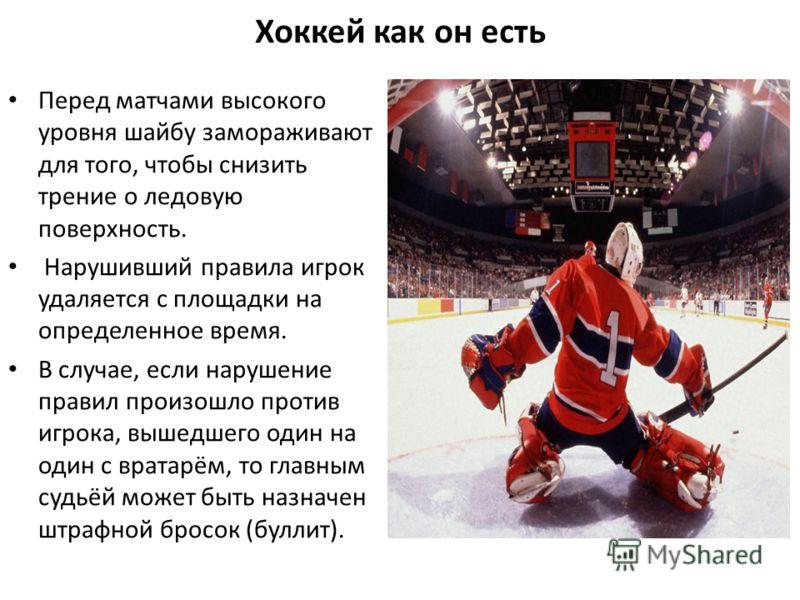 Хоккей как он есть Перед матчами высокого уровня шайбу замораживают для того, чтобы снизить трение о ледовую поверхность. Нарушивший правила игрок удаляется с площадки на определенное время. В случае, если нарушение правил произошло против игрока, вы