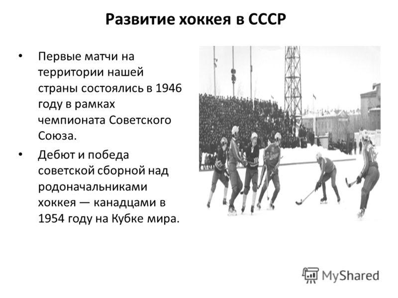 Развитие хоккея в СССР Первые матчи на территории нашей страны состоялись в 1946 году в рамках чемпионата Советского Союза. Дебют и победа советской сборной над родоначальниками хоккея канадцами в 1954 году на Кубке мира.