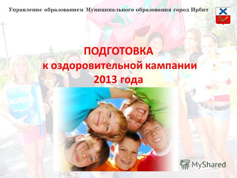 ПОДГОТОВКА к оздоровительной кампании 2013 года Управление образованием Муниципального образования город Ирбит