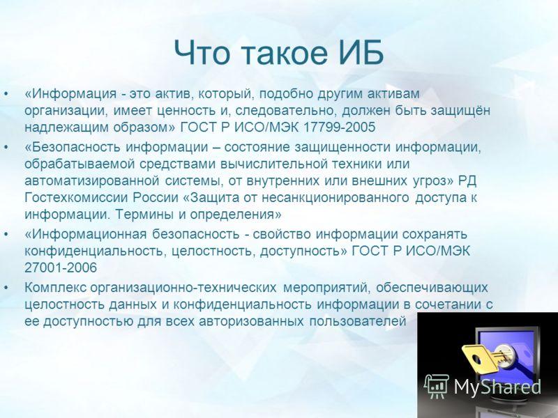 Что такое ИБ «Информация - это актив, который, подобно другим активам организации, имеет ценность и, следовательно, должен быть защищён надлежащим образом» ГОСТ Р ИСО/МЭК 17799-2005 «Безопасность информации – состояние защищенности информации, обраба