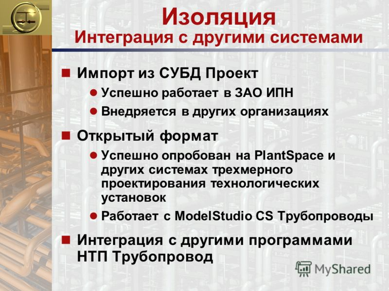 Изоляция Интеграция с другими системами n Импорт из СУБД Проект Успешно работает в ЗАО ИПН Внедряется в других организациях n Открытый формат Успешно опробован на PlantSpace и других системах трехмерного проектирования технологических установок Работ