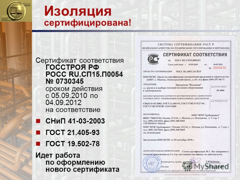 Изоляция сертифицирована! Сертификат соответствия ГОССТРОЯ РФ РОСС RU.СП15.П0054 0730345 сроком действия с 05.09.2010 по 04.09.2012 на соответствие n СНиП 41-03-2003 n ГОСТ 21.405-93 n ГОСТ 19.502-78 Идет работа по оформлению нового сертификата