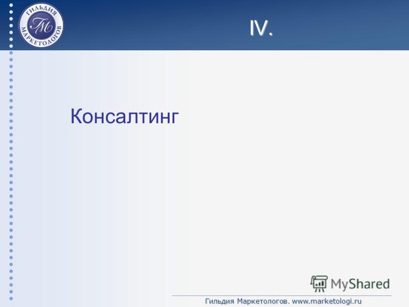 Гильдия Маркетологов. www.marketologi.ru IV. Консалтинг