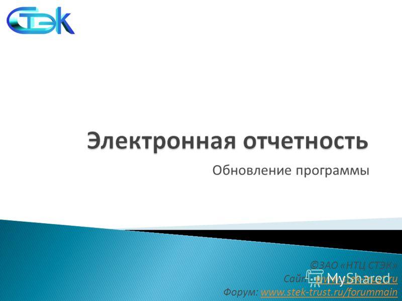 Обновление программы ©ЗАО «НТЦ СТЭК» Сайт: www.stek-trust.ruwww.stek-trust.ru Форум: www.stek-trust.ru/forummainwww.stek-trust.ru/forummain