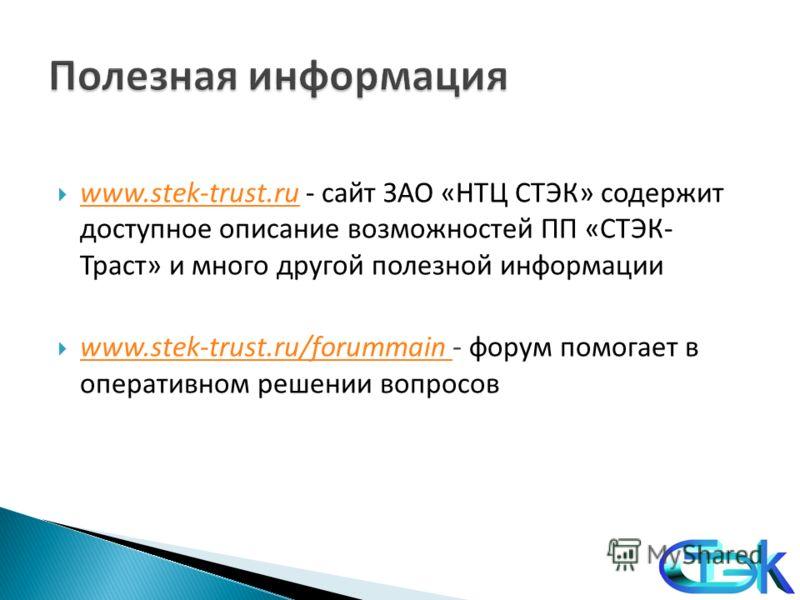 www.stek-trust.ru - сайт ЗАО «НТЦ СТЭК» содержит доступное описание возможностей ПП «СТЭК- Траст» и много другой полезной информации www.stek-trust.ru www.stek-trust.ru/forummain - форум помогает в оперативном решении вопросов www.stek-trust.ru/forum