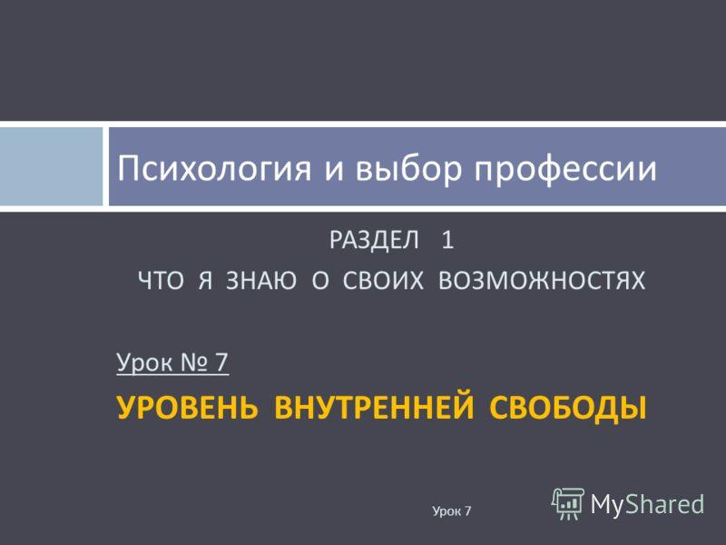 РАЗДЕЛ 1 ЧТО Я ЗНАЮ О СВОИХ ВОЗМОЖНОСТЯХ Урок 7 УРОВЕНЬ ВНУТРЕННЕЙ СВОБОДЫ Психология и выбор профессии Урок 7