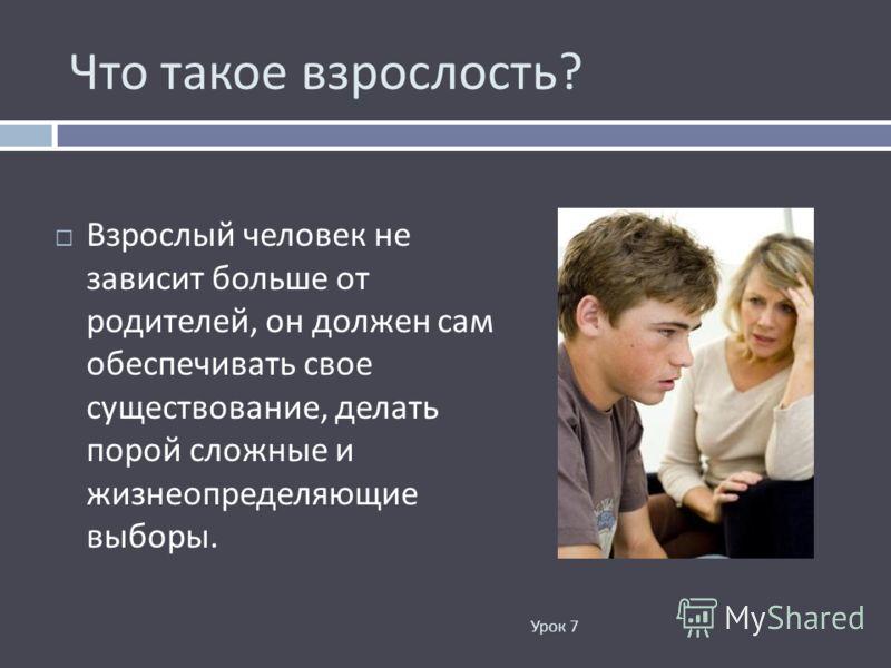 Что такое взрослость ? Урок 7 Взрослый человек не зависит больше от родителей, он должен сам обеспечивать свое существование, делать порой сложные и жизнеопределяющие выборы.