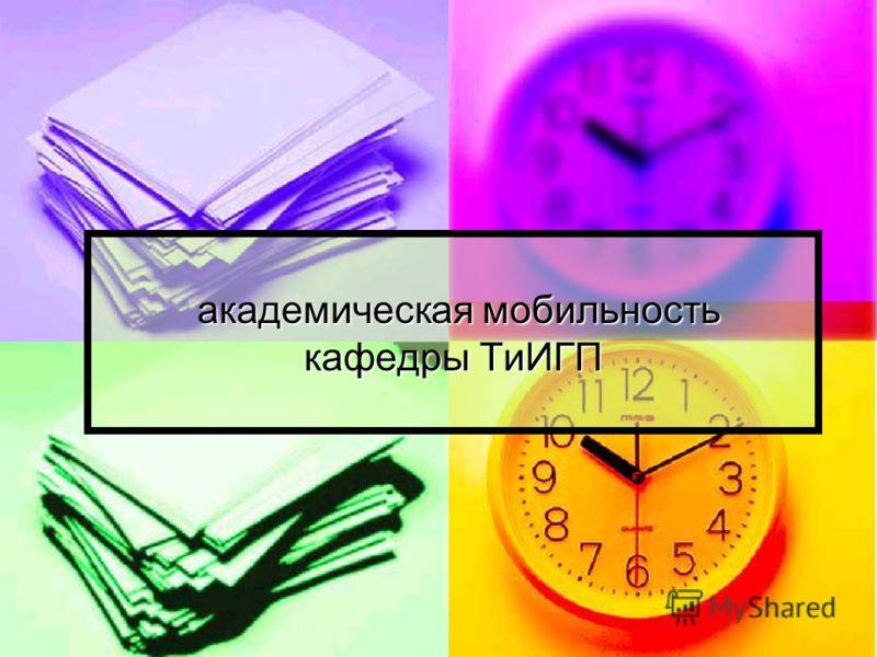 академическая мобильность кафедры ТиИГП академическая мобильность кафедры ТиИГП