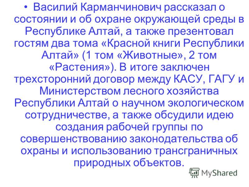 Василий Карманчинович рассказал о состоянии и об охране окружающей среды в Республике Алтай, а также презентовал гостям два тома «Красной книги Республики Алтай» (1 том «Животные», 2 том «Растения»). В итоге заключен трехсторонний договор между КАСУ,