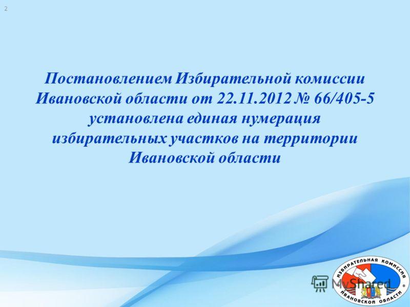 Постановлением Избирательной комиссии Ивановской области от 22.11.2012 66/405-5 установлена единая нумерация избирательных участков на территории Ивановской области 2