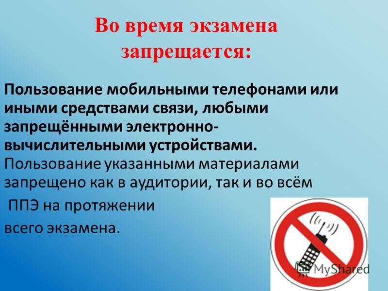 Во время экзамена запрещается: Пользование мобильными телефонами или иными средствами связи, любыми запрещёнными электронно- вычислительными устройствами. Пользование указанными материалами запрещено как в аудитории, так и во всём ППЭ на протяжении в