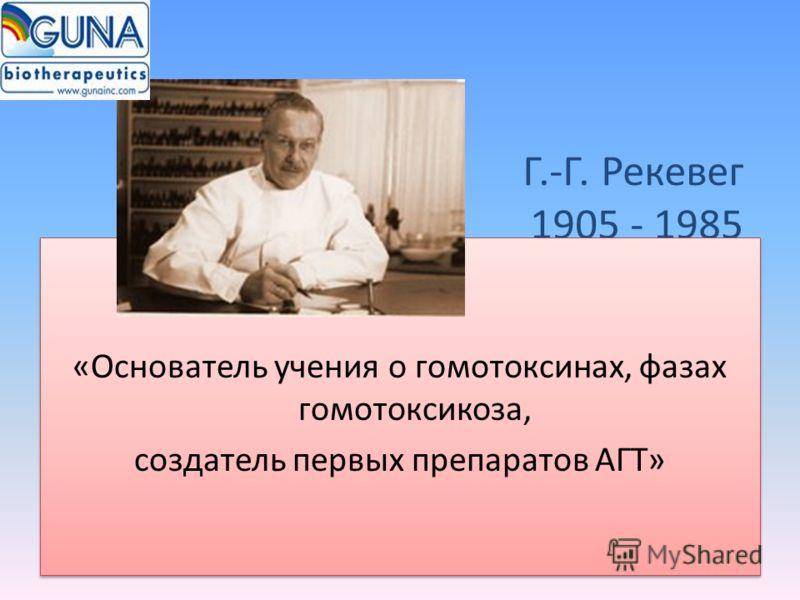 Г.-Г. Рекевег 1905 - 1985 «Основатель учения о гомотоксинах, фазах гомотоксикоза, создатель первых препаратов АГТ» «Основатель учения о гомотоксинах, фазах гомотоксикоза, создатель первых препаратов АГТ»