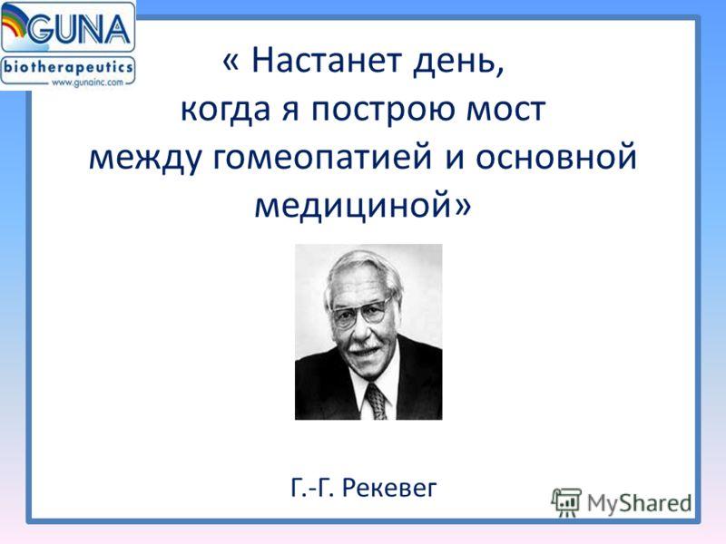 « Настанет день, когда я построю мост между гомеопатией и основной медициной» Г.-Г. Рекевег