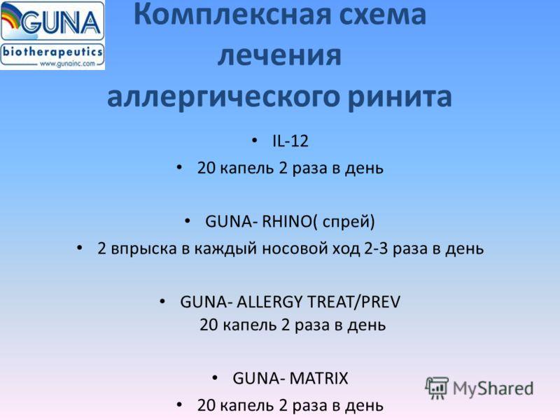 Комплексная схема лечения аллергического ринита IL-12 20 капель 2 раза в день GUNA- RHINO( спрей) 2 впрыска в каждый носовой ход 2-3 раза в день GUNA- ALLERGY TREAT/PREV 20 капель 2 раза в день GUNA- MATRIX 20 капель 2 раза в день