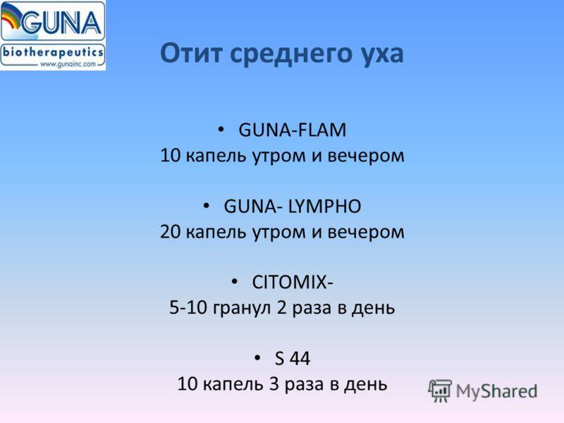 Отит среднего уха GUNA-FLAM 10 капель утром и вечером GUNA- LYMPHO 20 капель утром и вечером CITOMIX- 5-10 гранул 2 раза в день S 44 10 капель 3 раза в день