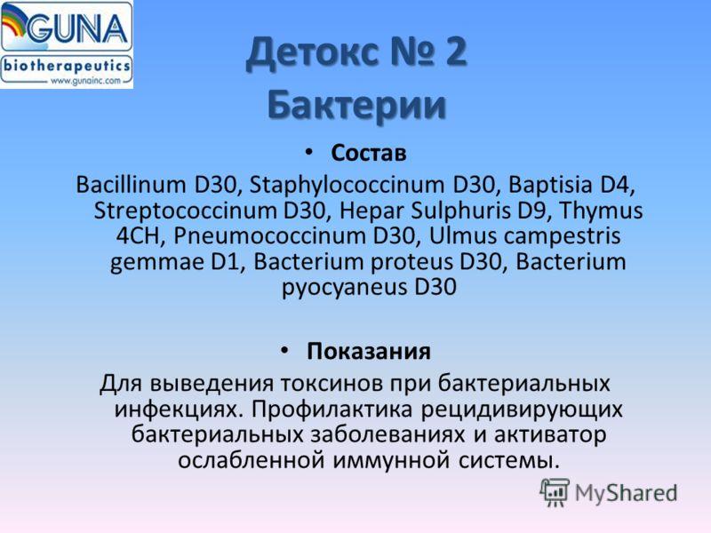 Детокс 2 Бактерии Состав Bacillinum D30, Staphylococcinum D30, Baptisia D4, Streptococcinum D30, Hepar Sulphuris D9, Thymus 4CH, Pneumococcinum D30, Ulmus campestris gemmae D1, Bacterium proteus D30, Bacterium pyocyaneus D30 Показания Для выведения т