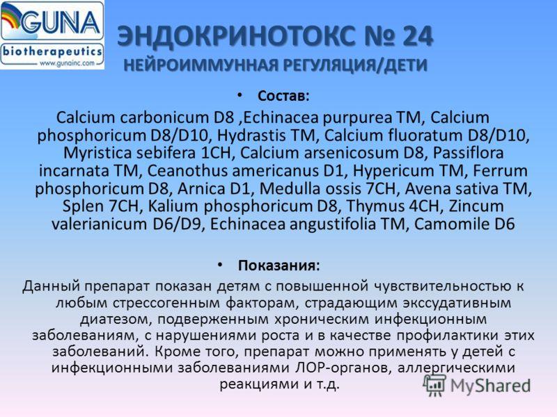 ЭНДОКРИНОТОКС 24 НЕЙРОИММУННАЯ РЕГУЛЯЦИЯ/ДЕТИ Состав: Calcium carbonicum D8,Echinacea purpurea TM, Calcium phosphoricum D8/D10, Hydrastis TM, Calcium fluoratum D8/D10, Myristica sebifera 1CH, Calcium arsenicosum D8, Passiflora incarnata TM, Ceanothus