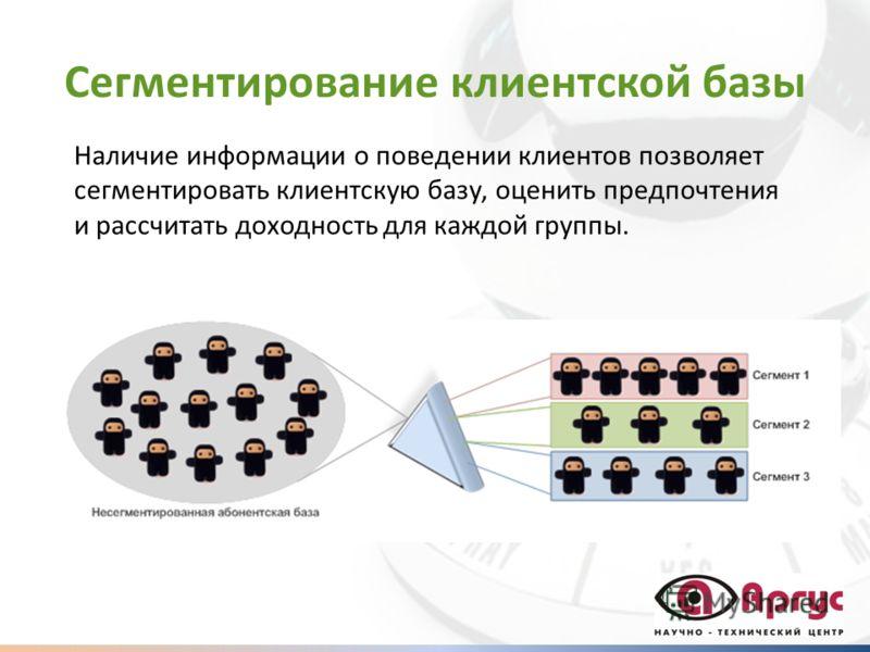 Сегментирование клиентской базы Наличие информации о поведении клиентов позволяет сегментировать клиентскую базу, оценить предпочтения и рассчитать доходность для каждой группы.