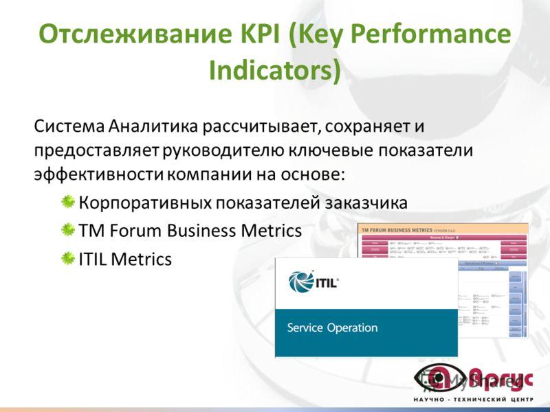 Отслеживание KPI (Key Performance Indicators) Система Аналитика рассчитывает, сохраняет и предоставляет руководителю ключевые показатели эффективности компании на основе: Корпоративных показателей заказчика TM Forum Business Metrics ITIL Metrics